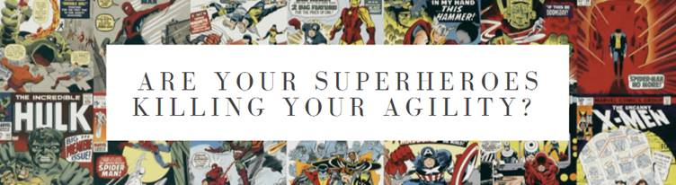 Are your superheroes killing your agility?